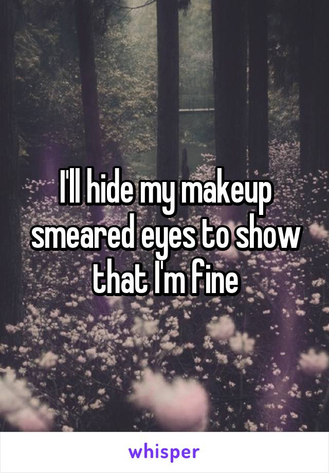 I'll hide my makeup smeared eyes to show that I'm fine