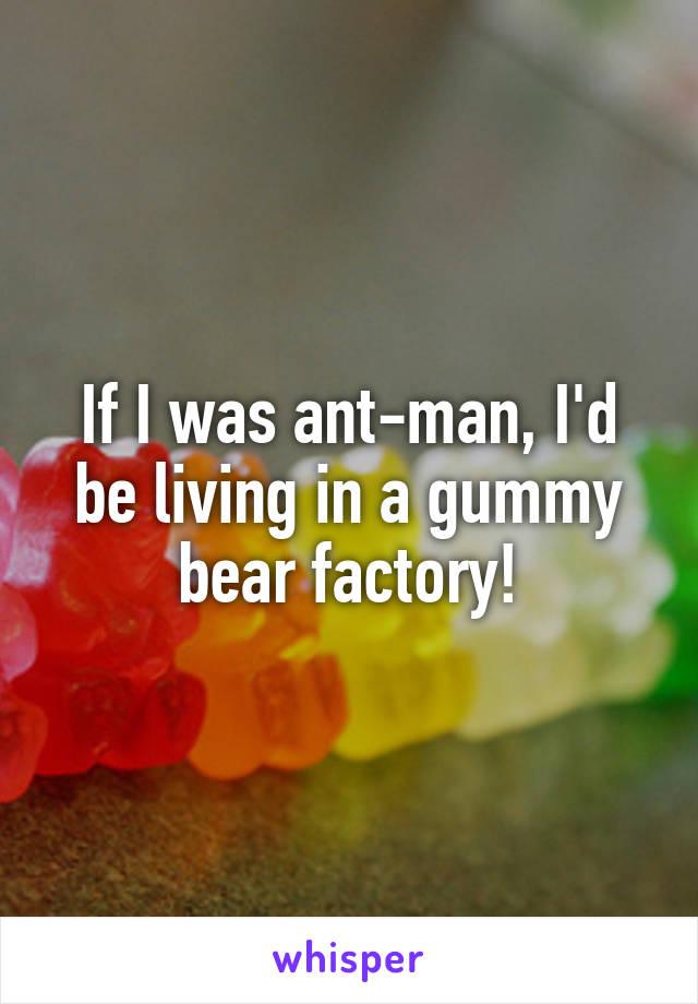 If I was ant-man, I'd be living in a gummy bear factory!
