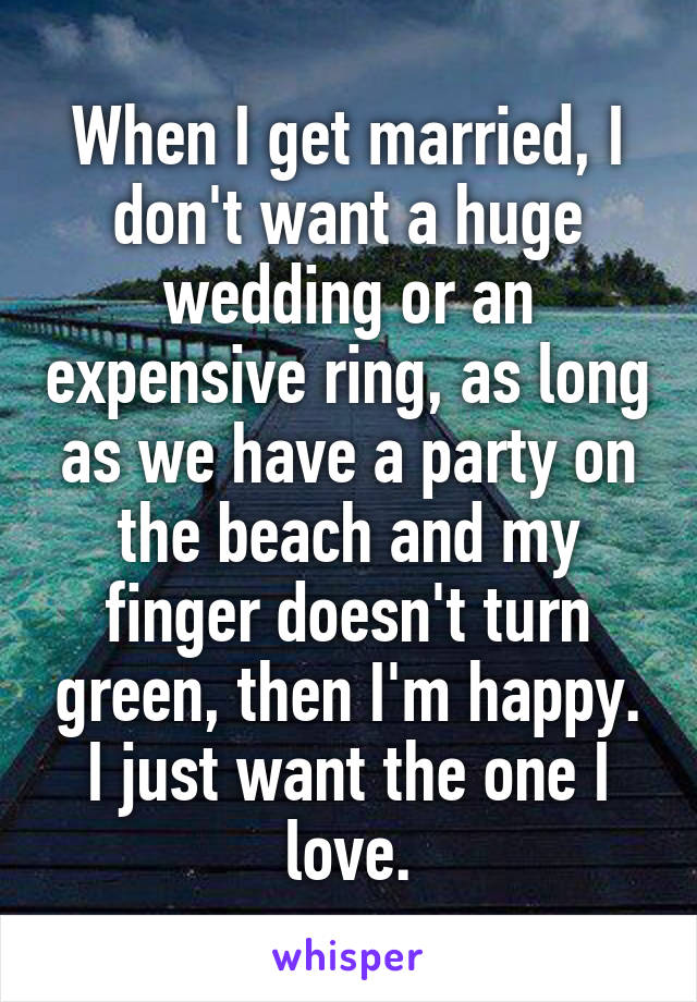 When I get married, I don't want a huge wedding or an expensive ring, as long as we have a party on the beach and my finger doesn't turn green, then I'm happy. I just want the one I love.