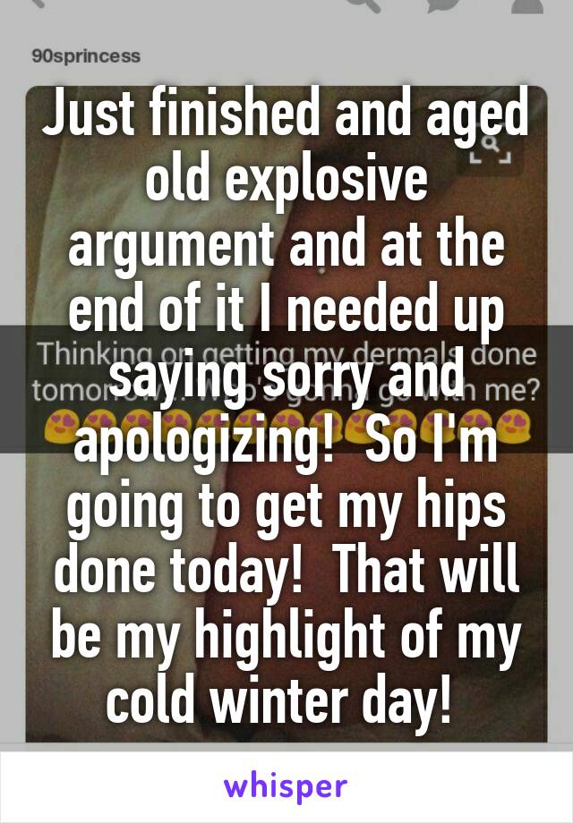 Just finished and aged old explosive argument and at the end of it I needed up saying sorry and apologizing!  So I'm going to get my hips done today!  That will be my highlight of my cold winter day!