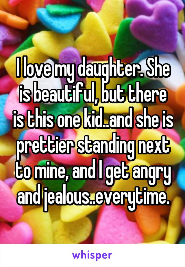 I love my daughter. She is beautiful, but there is this one kid..and she is prettier standing next to mine, and I get angry and jealous..everytime.