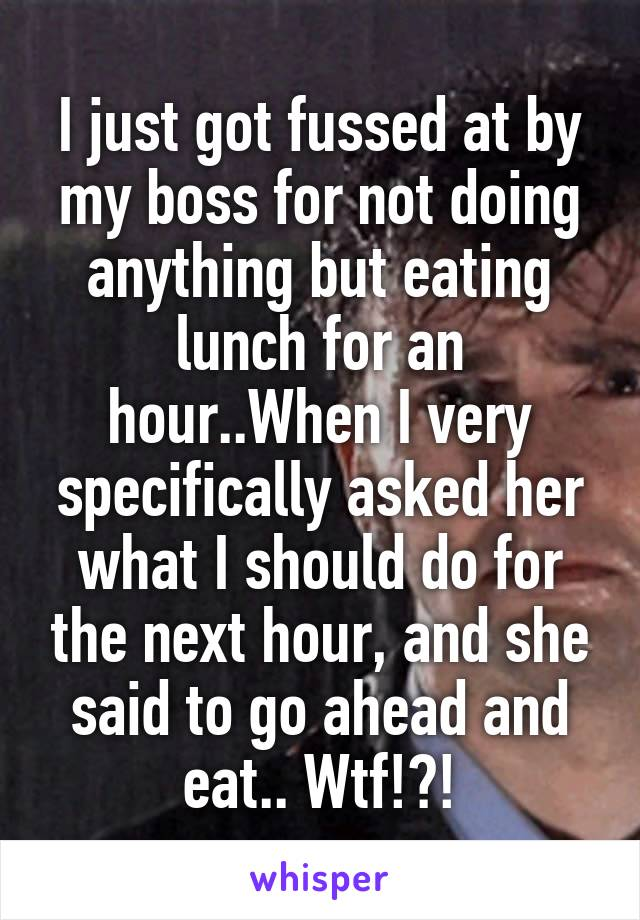 I just got fussed at by my boss for not doing anything but eating lunch for an hour..When I very specifically asked her what I should do for the next hour, and she said to go ahead and eat.. Wtf!?!