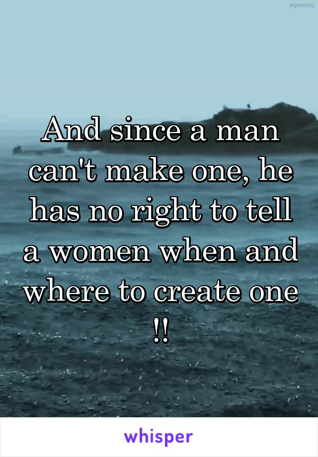 And since a man can't make one, he has no right to tell a women when and where to create one !!