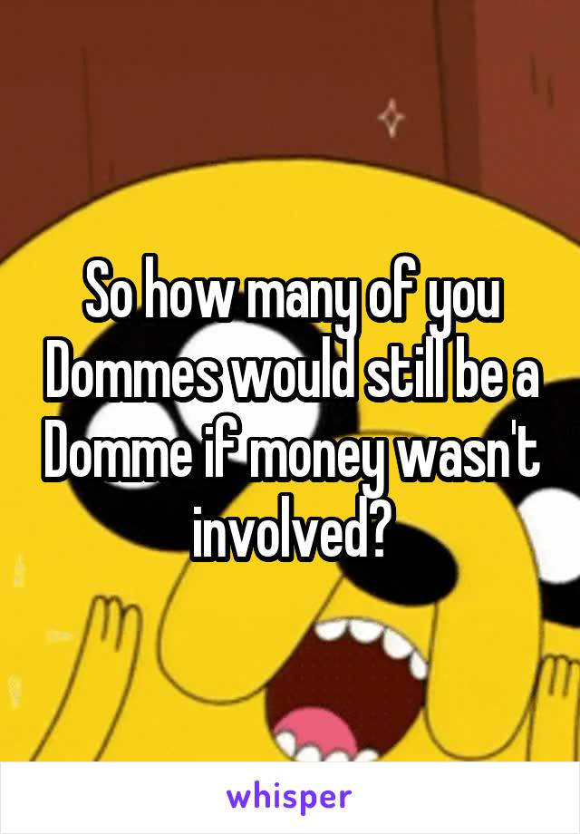 So how many of you Dommes would still be a Domme if money wasn't involved?