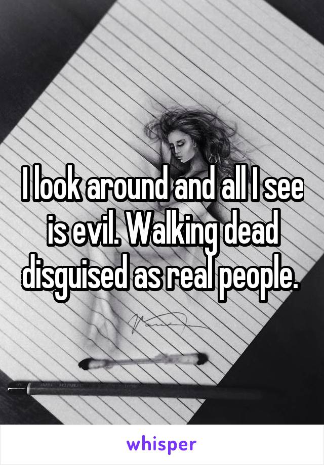 I look around and all I see is evil. Walking dead disguised as real people.