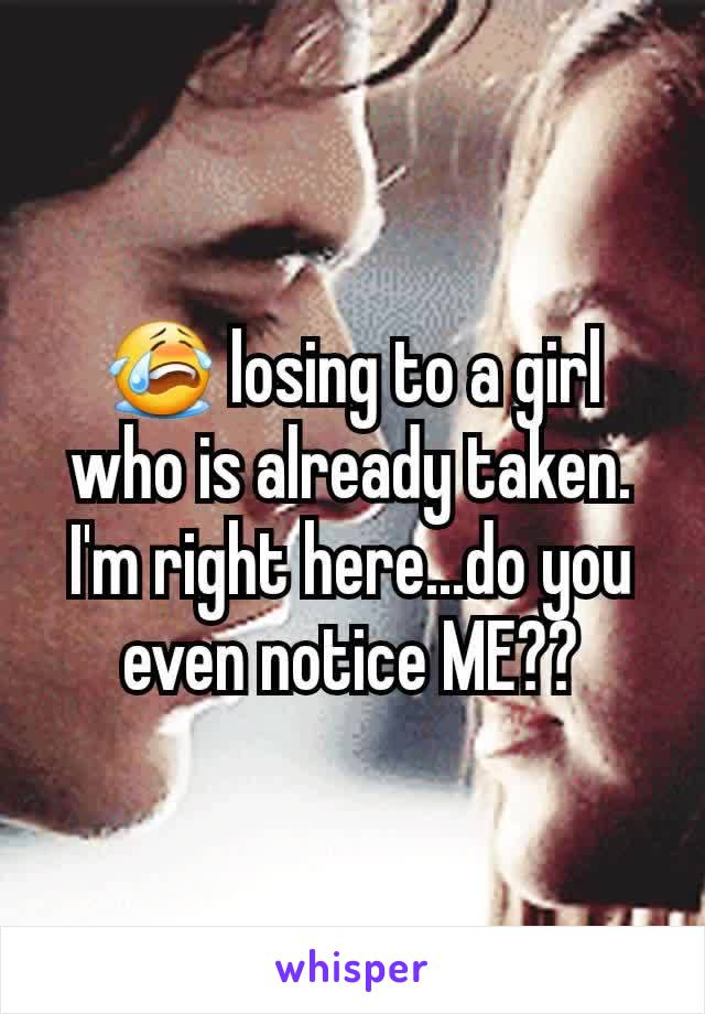 😭 losing to a girl who is already taken. I'm right here...do you even notice ME??