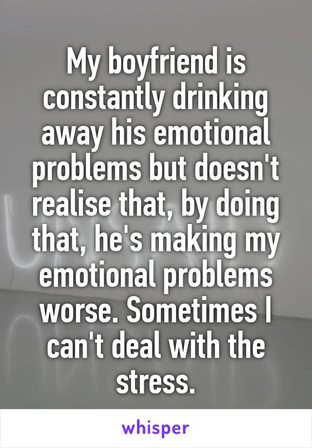 My boyfriend is constantly drinking away his emotional problems but doesn't realise that, by doing that, he's making my emotional problems worse. Sometimes I can't deal with the stress.