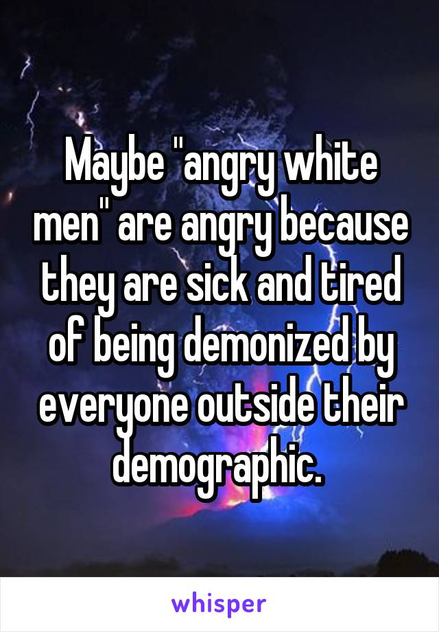 "Maybe ""angry white men"" are angry because they are sick and tired of being demonized by everyone outside their demographic."