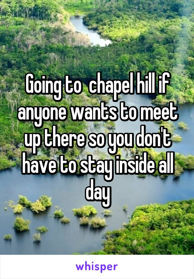 Going to  chapel hill if anyone wants to meet up there so you don't have to stay inside all day