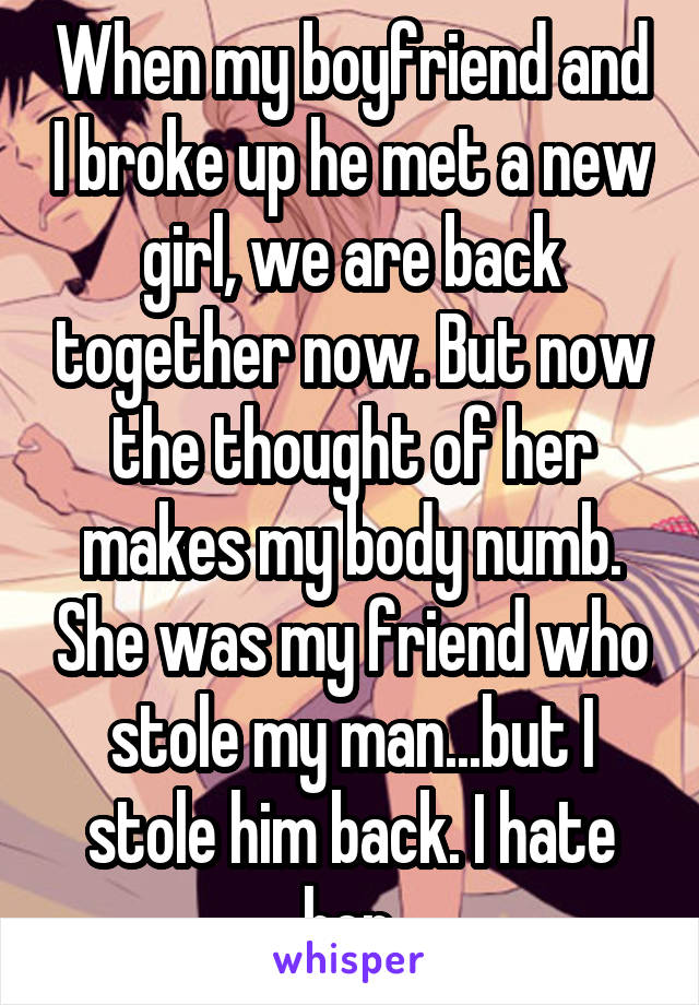 When my boyfriend and I broke up he met a new girl, we are back together now. But now the thought of her makes my body numb. She was my friend who stole my man...but I stole him back. I hate her.