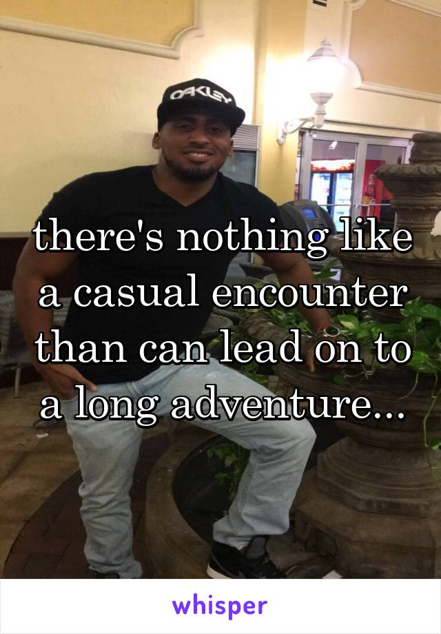 there's nothing like a casual encounter than can lead on to a long adventure...
