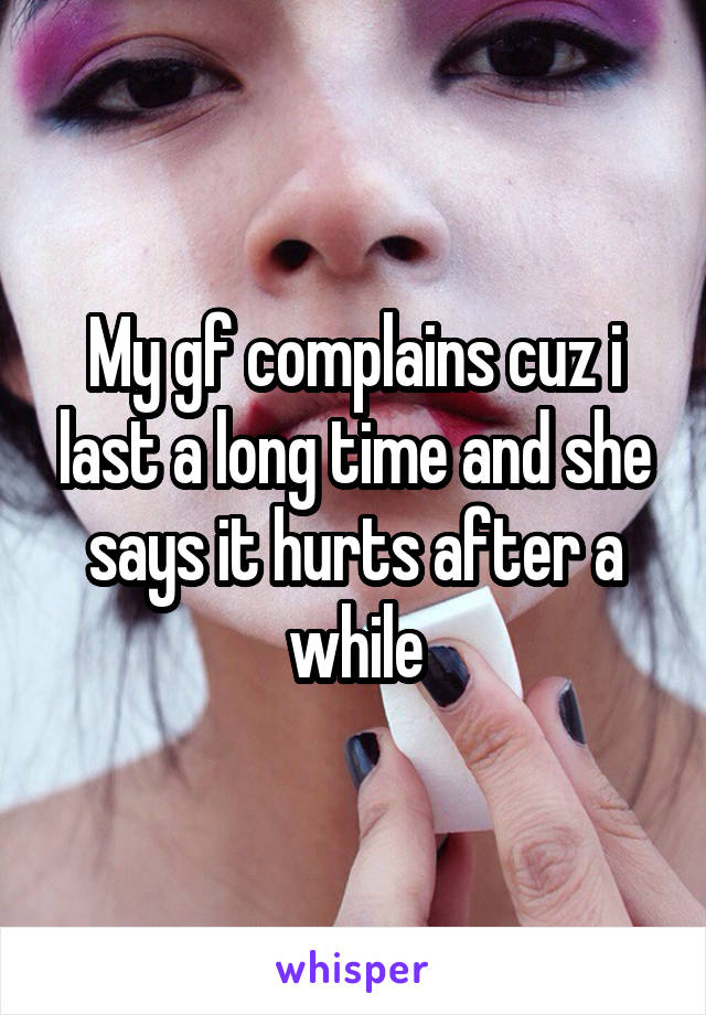 My gf complains cuz i last a long time and she says it hurts after a while