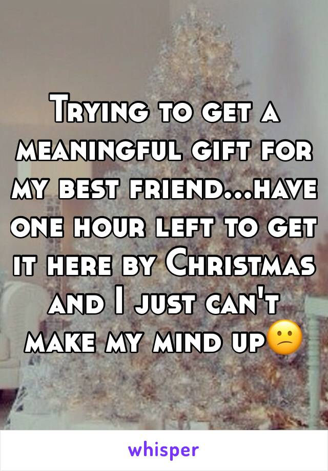 Trying to get a meaningful gift for my best friend...have one hour left to get it here by Christmas and I just can't make my mind up😕