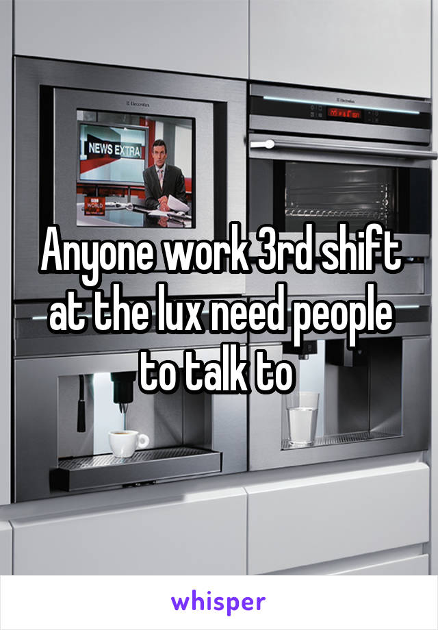 Anyone work 3rd shift at the lux need people to talk to