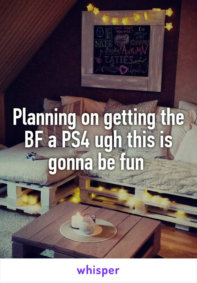 Planning on getting the BF a PS4 ugh this is gonna be fun