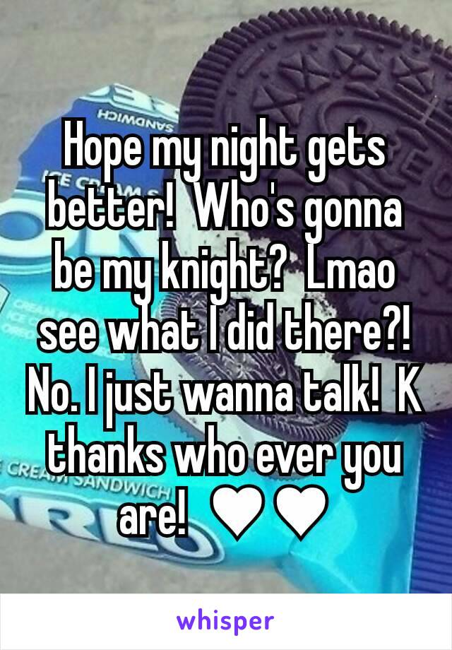 Hope my night gets better!  Who's gonna be my knight?  Lmao see what I did there?!  No. I just wanna talk!  K thanks who ever you are!  ♥♥