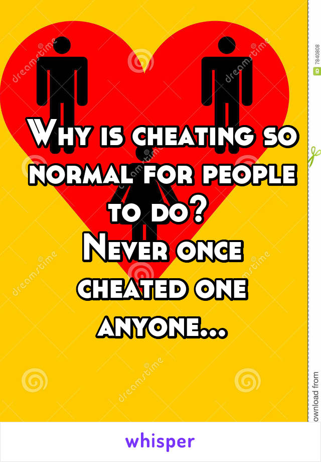 Why is cheating so normal for people to do?  Never once cheated one anyone...