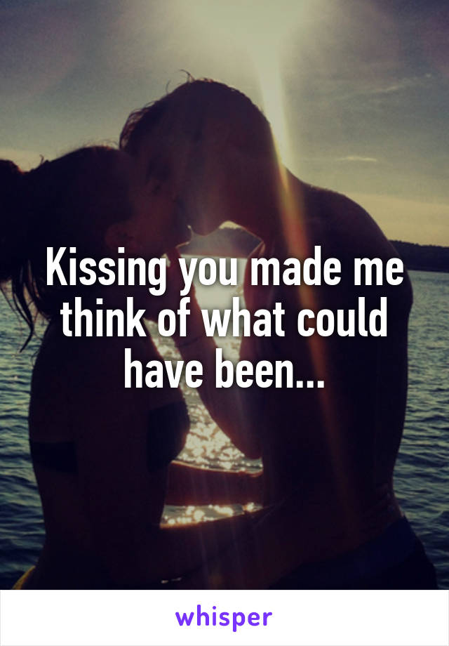 Kissing you made me think of what could have been...