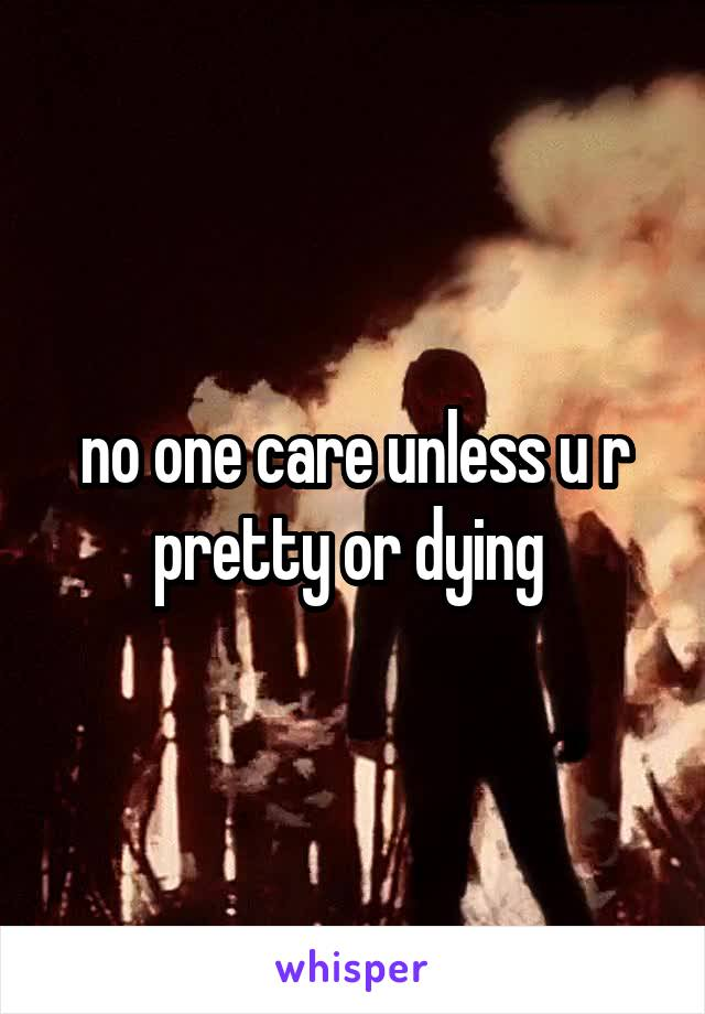 no one care unless u r pretty or dying