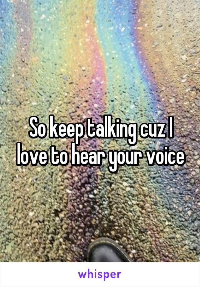 So keep talking cuz I love to hear your voice