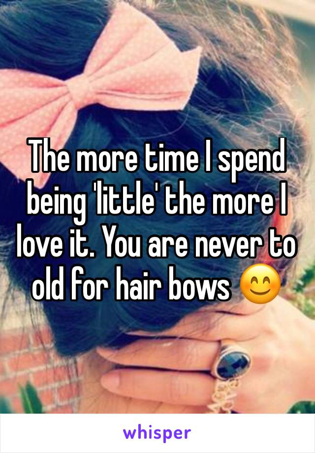 The more time I spend being 'little' the more I love it. You are never to old for hair bows 😊
