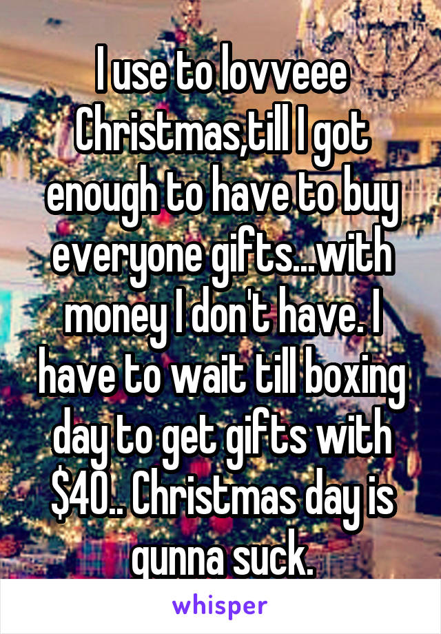 I use to lovveee Christmas,till I got enough to have to buy everyone gifts...with money I don't have. I have to wait till boxing day to get gifts with $40.. Christmas day is gunna suck.