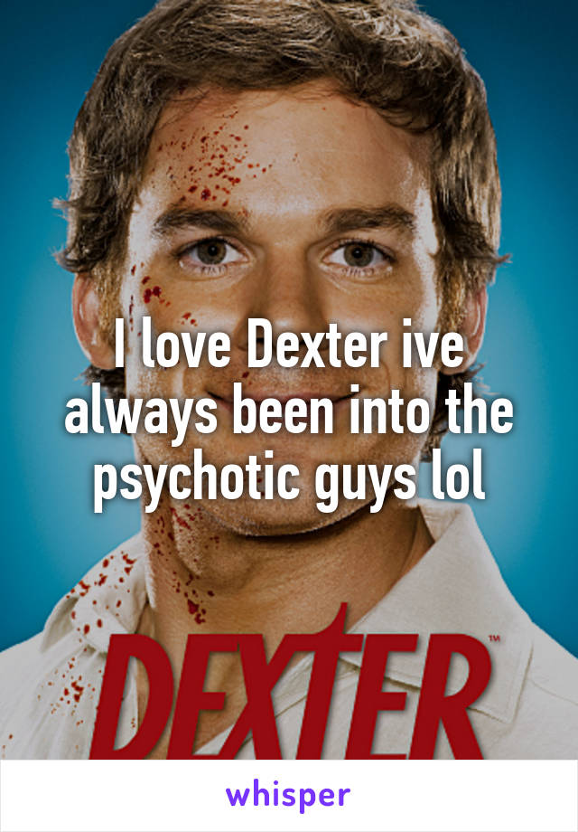 I love Dexter ive always been into the psychotic guys lol