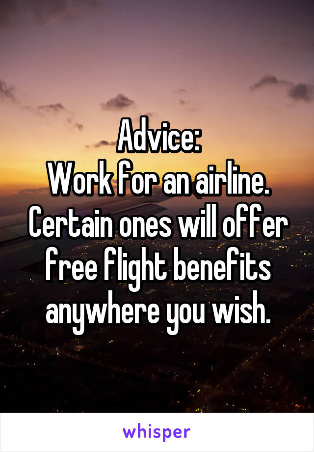Advice: Work for an airline. Certain ones will offer free flight benefits anywhere you wish.