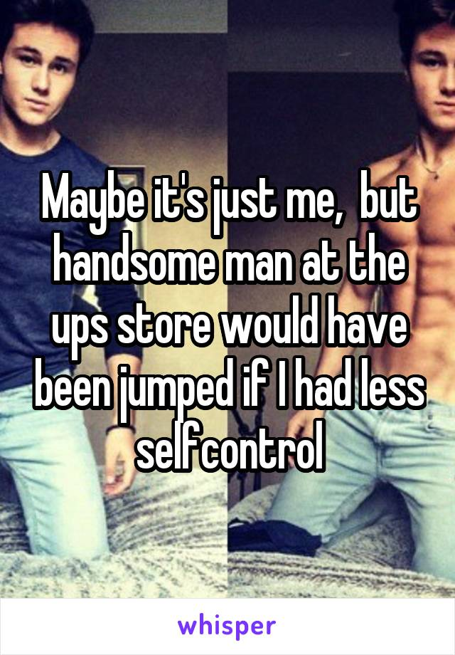 Maybe it's just me,  but handsome man at the ups store would have been jumped if I had less selfcontrol
