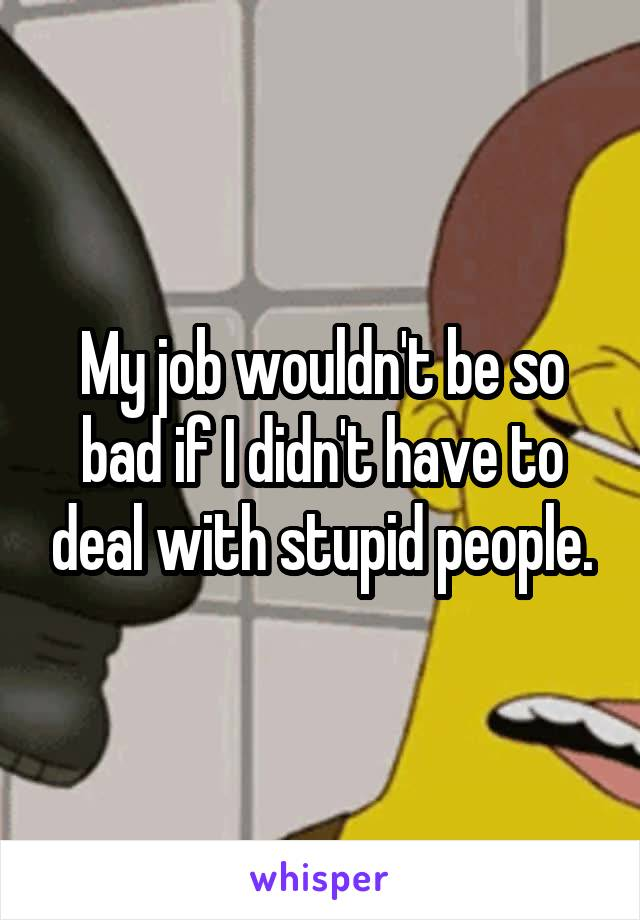My job wouldn't be so bad if I didn't have to deal with stupid people.