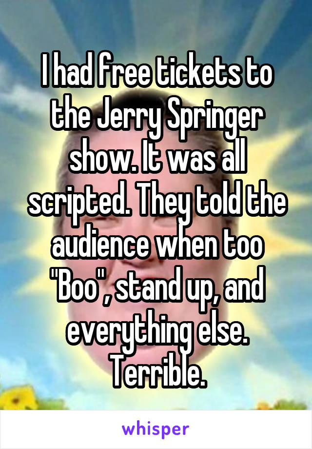 "I had free tickets to the Jerry Springer show. It was all scripted. They told the audience when too ""Boo"", stand up, and everything else. Terrible."