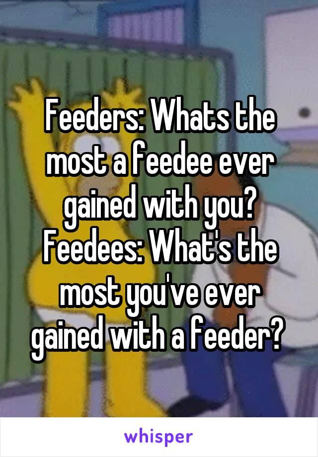 Feeders: Whats the most a feedee ever gained with you? Feedees: What's the most you've ever gained with a feeder?