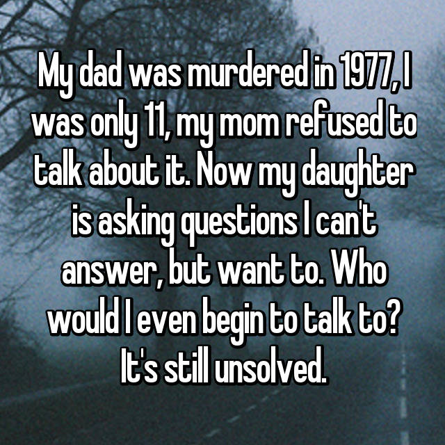 My dad was murdered in 1977, I was only 11, my mom refused to talk about it. Now my daughter is asking questions I can't answer, but want to. Who would I even begin to talk to? It's still unsolved.