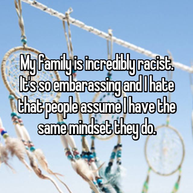 My family is incredibly racist. It's so embarassing and I hate that people assume I have the same mindset they do.