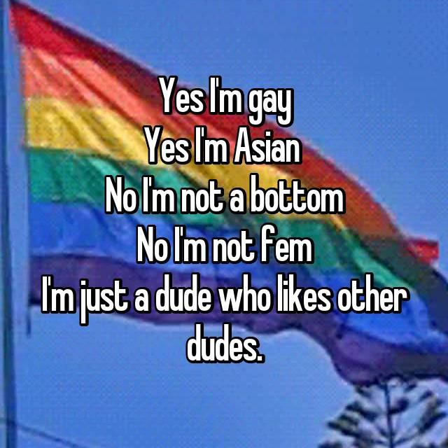 Yes I'm gay Yes I'm Asian  No I'm not a bottom No I'm not fem I'm just a dude who likes other dudes.