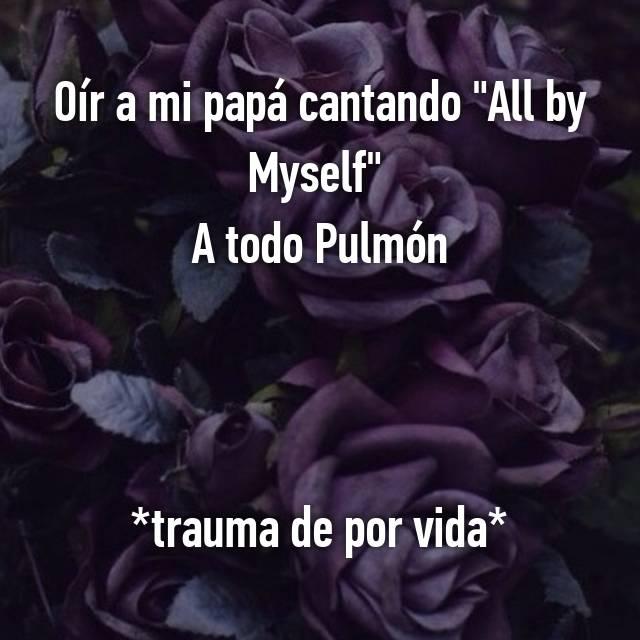 """Oír a mi papá cantando """"All by Myself""""  A todo Pulmón  😂😂😂😂  *trauma de por vida*"""
