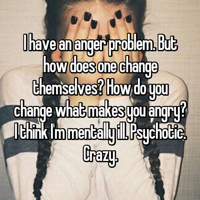 I have an anger problem. But how does one change themselves? How do you change what makes you angry? I think I'm mentally ill. Psychotic. Crazy.