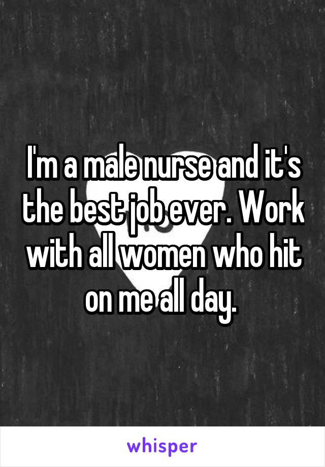 I'm a male nurse and it's the best job ever. Work with all women who hit on me all day.