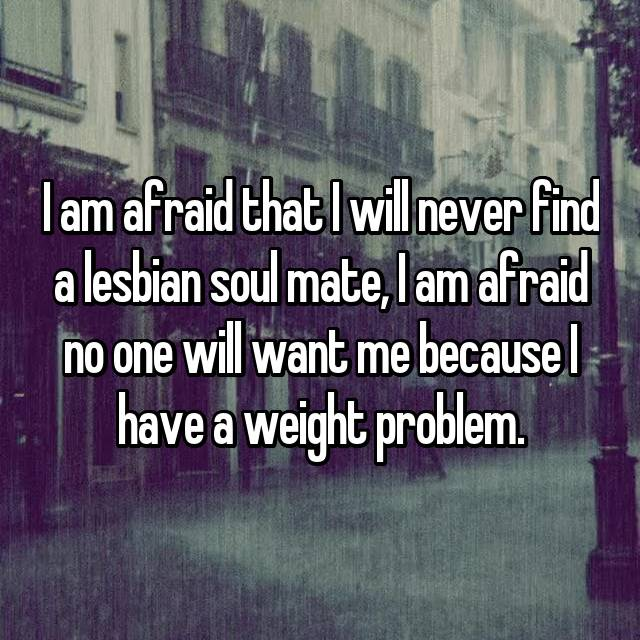 I am afraid that I will never find a lesbian soul mate, I am afraid no one will want me because I have a weight problem.
