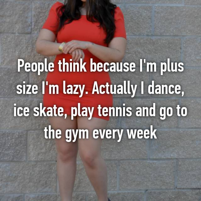 People think because I'm plus size I'm lazy. Actually I dance, ice skate, play tennis and go to the gym every week