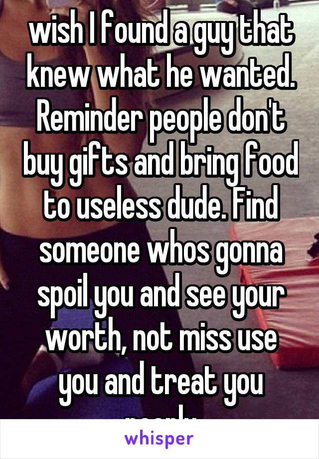 wish I found a guy that knew what he wanted  Reminder people don't