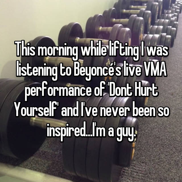 This morning while lifting I was listening to Beyoncé's live VMA performance of 'Dont Hurt Yourself' and I've never been so inspired...I'm a guy.