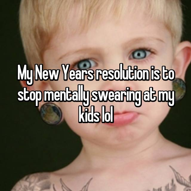 My New Years resolution is to stop mentally swearing at my kids lol