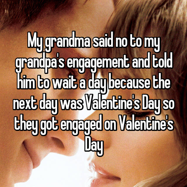 My grandma said no to my grandpa's engagement and told him to wait a day because the next day was Valentine's Day so they got engaged on Valentine's Day