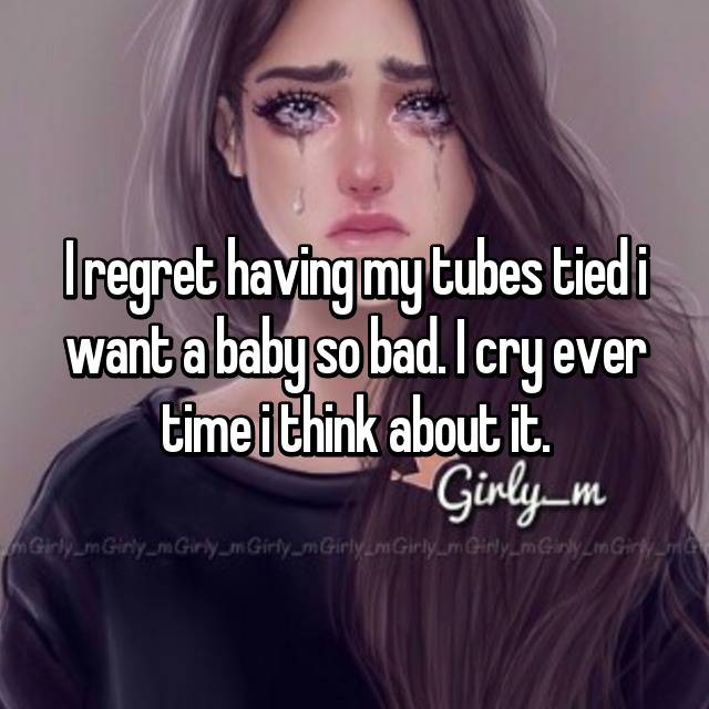 I regret having my tubes tied i want a baby so bad. I cry ever time i think about it.