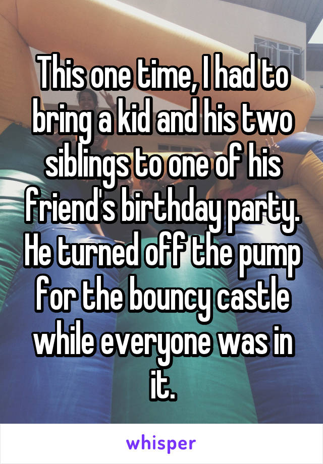This one time, I had to bring a kid and his two siblings to one of his friend's birthday party. He turned off the pump for the bouncy castle while everyone was in it.