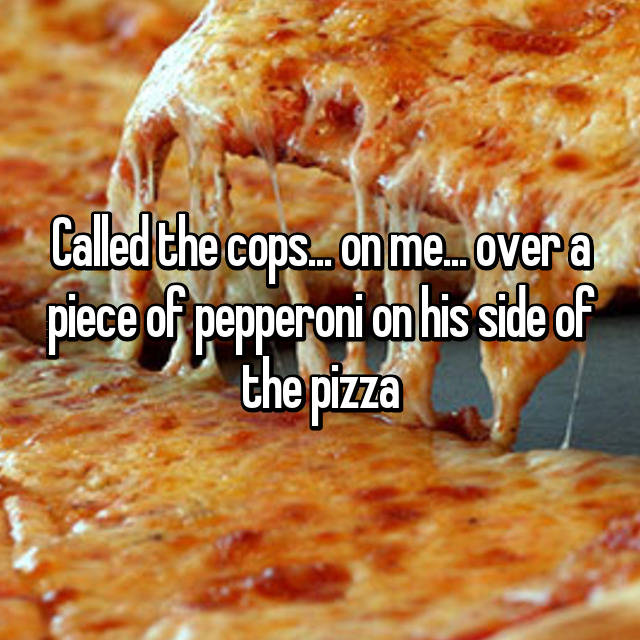 Called the cops... on me... over a piece of pepperoni on his side of the pizza