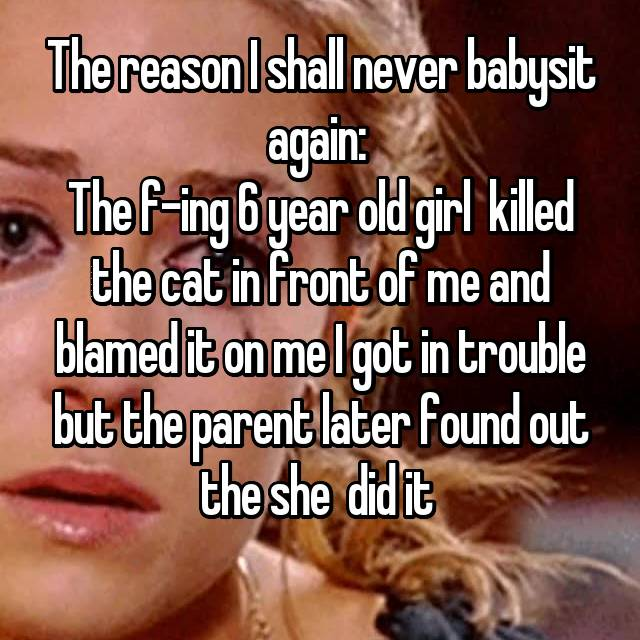 The reason I shall never babysit again:  The f-ing 6 year old girl  killed the cat in front of me and blamed it on me I got in trouble but the parent later found out the she  did it
