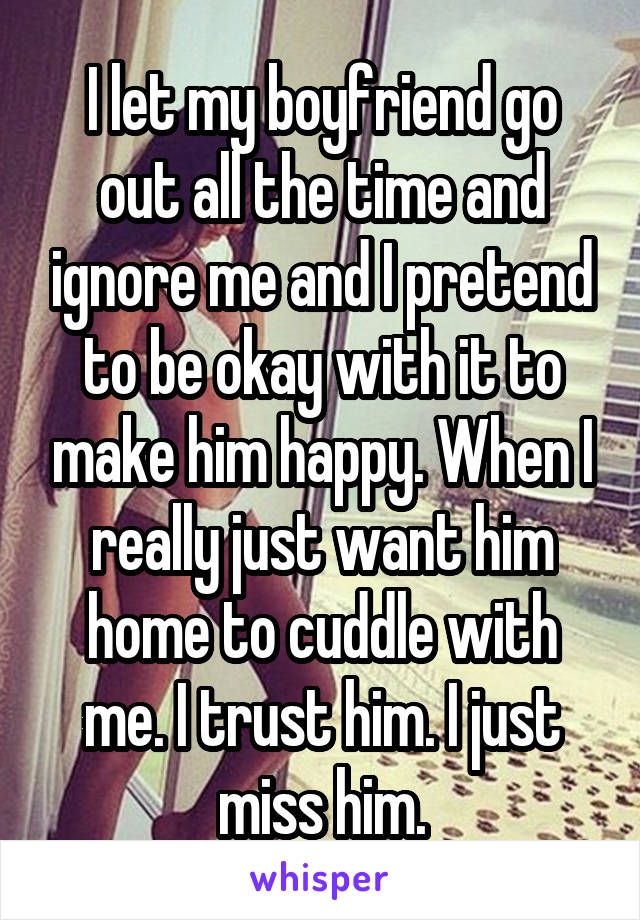 I let my boyfriend go out all the time and ignore me and I pretend to be okay with it to make him happy. When I really just want him home to cuddle with me. I trust him. I just miss him.