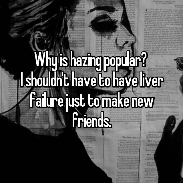 Why is hazing popular?  I shouldn't have to have liver failure just to make new friends.